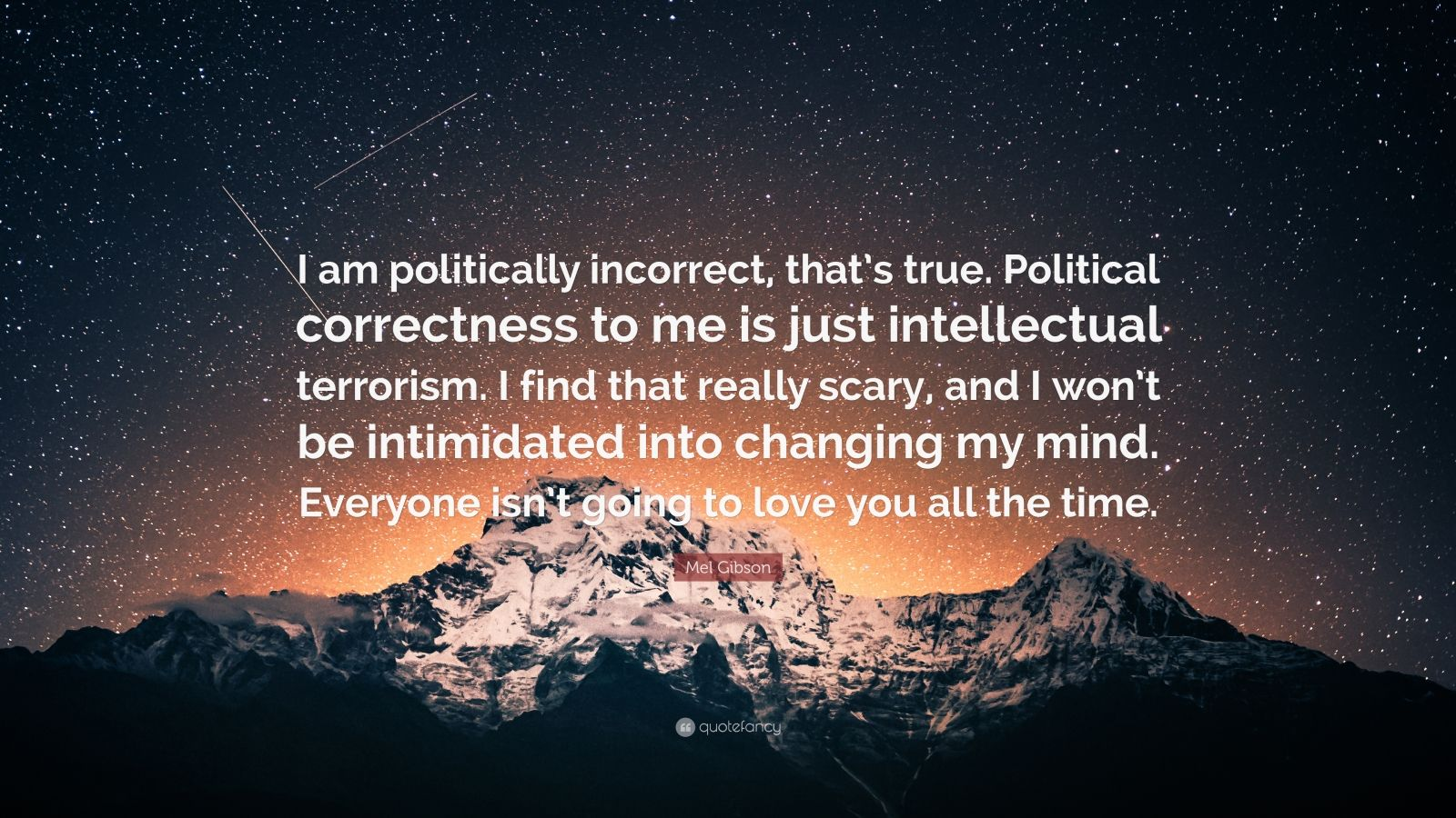 "Mel Gibson Quote: ""I am politically incorrect, that's true. Political correctness to me is just intellectual terrorism. I find that really scary, and I won't be intimidated into changing my mind. Everyone isn't going to love you all the time."""