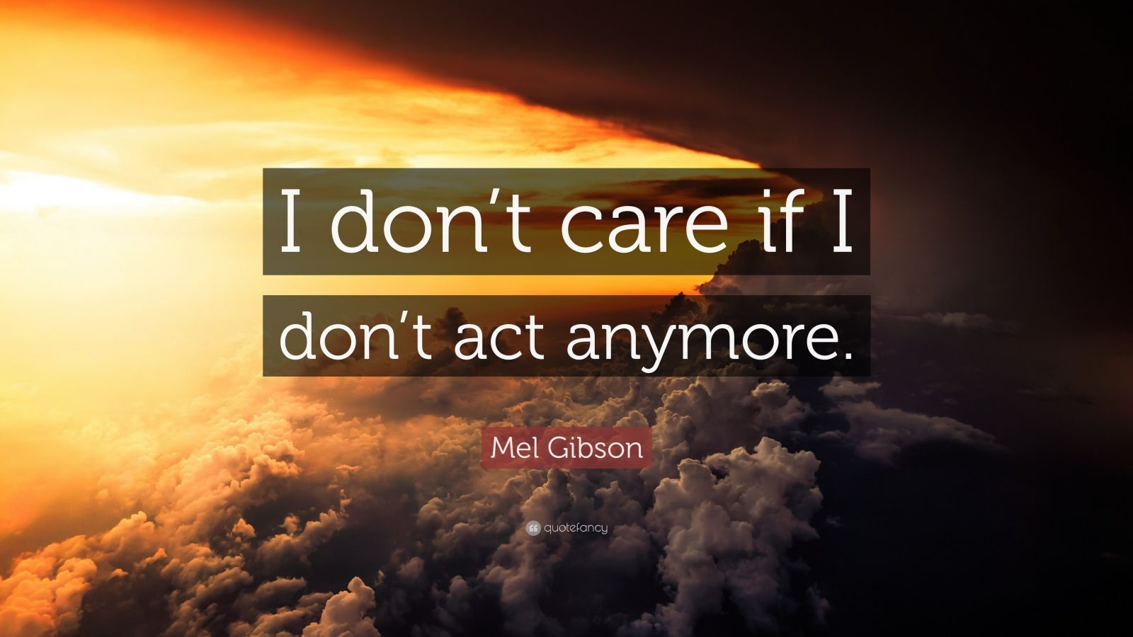 "Mel Gibson Quote: ""I don't care if I don't act anymore."""