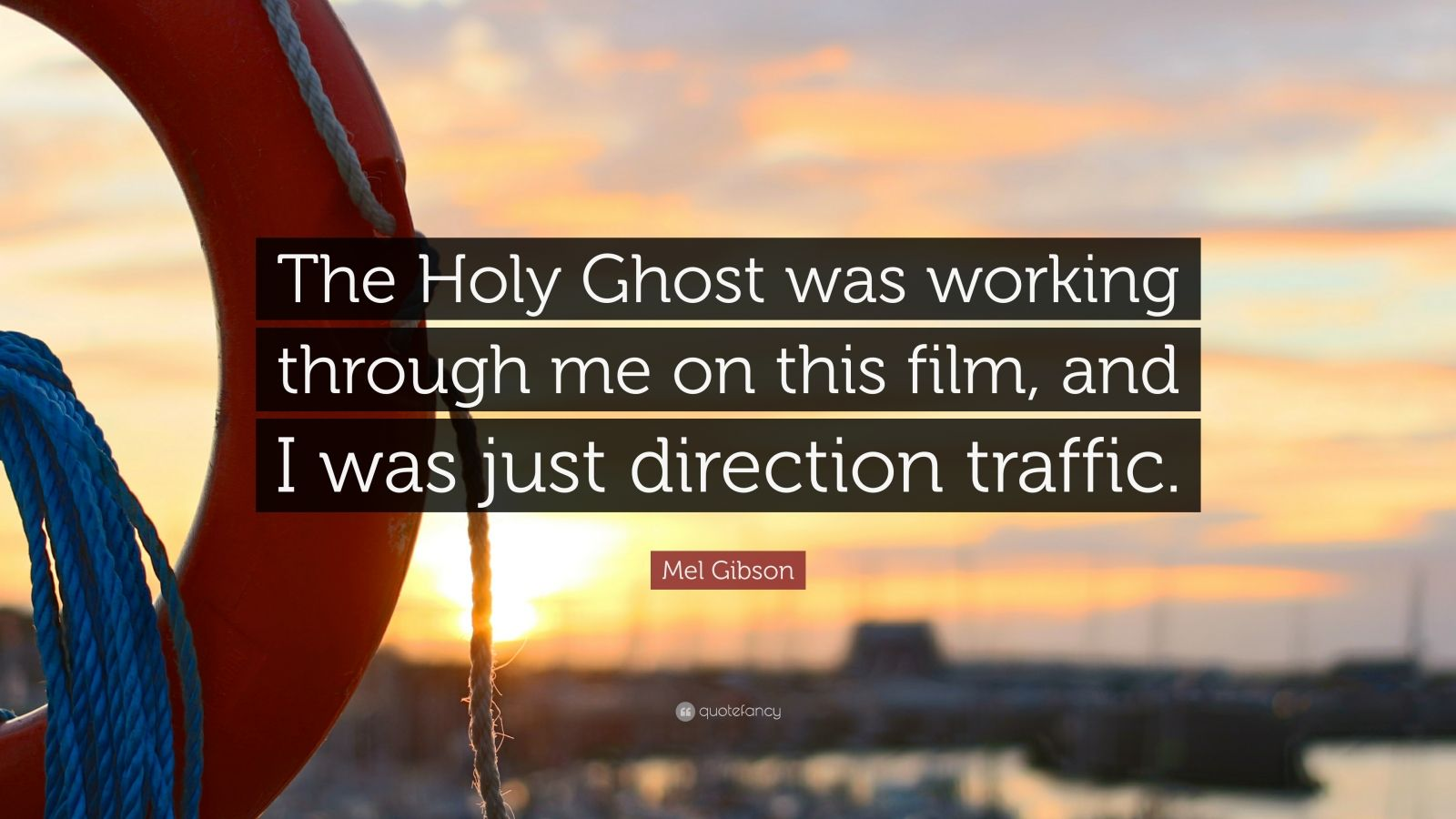 """Mel Gibson Quote: """"The Holy Ghost was working through me on this film, and I was just direction traffic."""""""