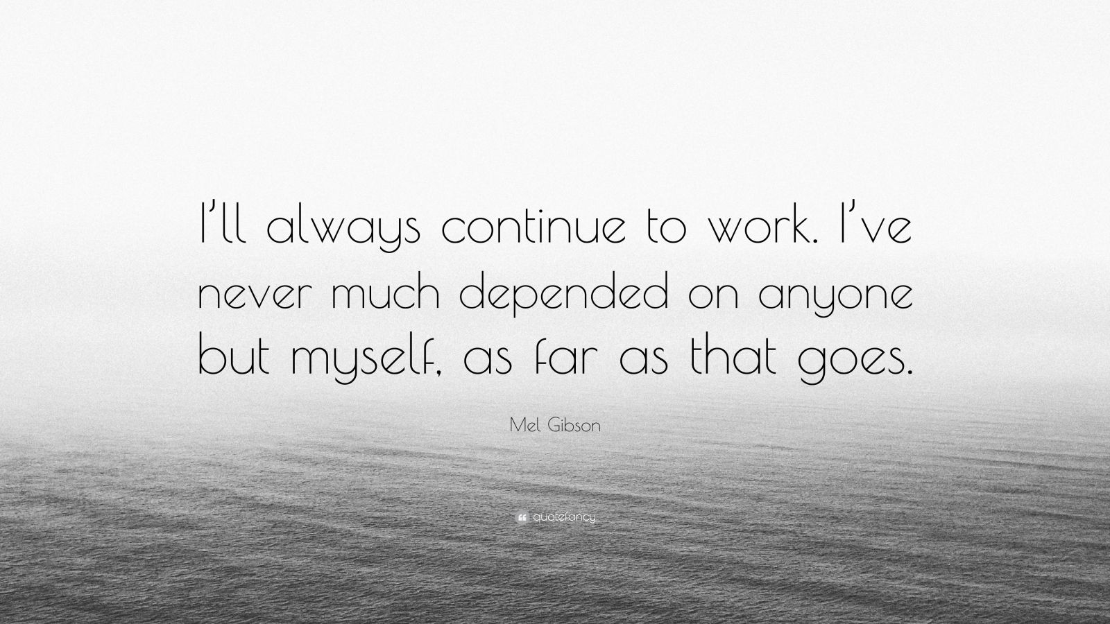 """Mel Gibson Quote: """"I'll always continue to work. I've never much depended on anyone but myself, as far as that goes."""""""