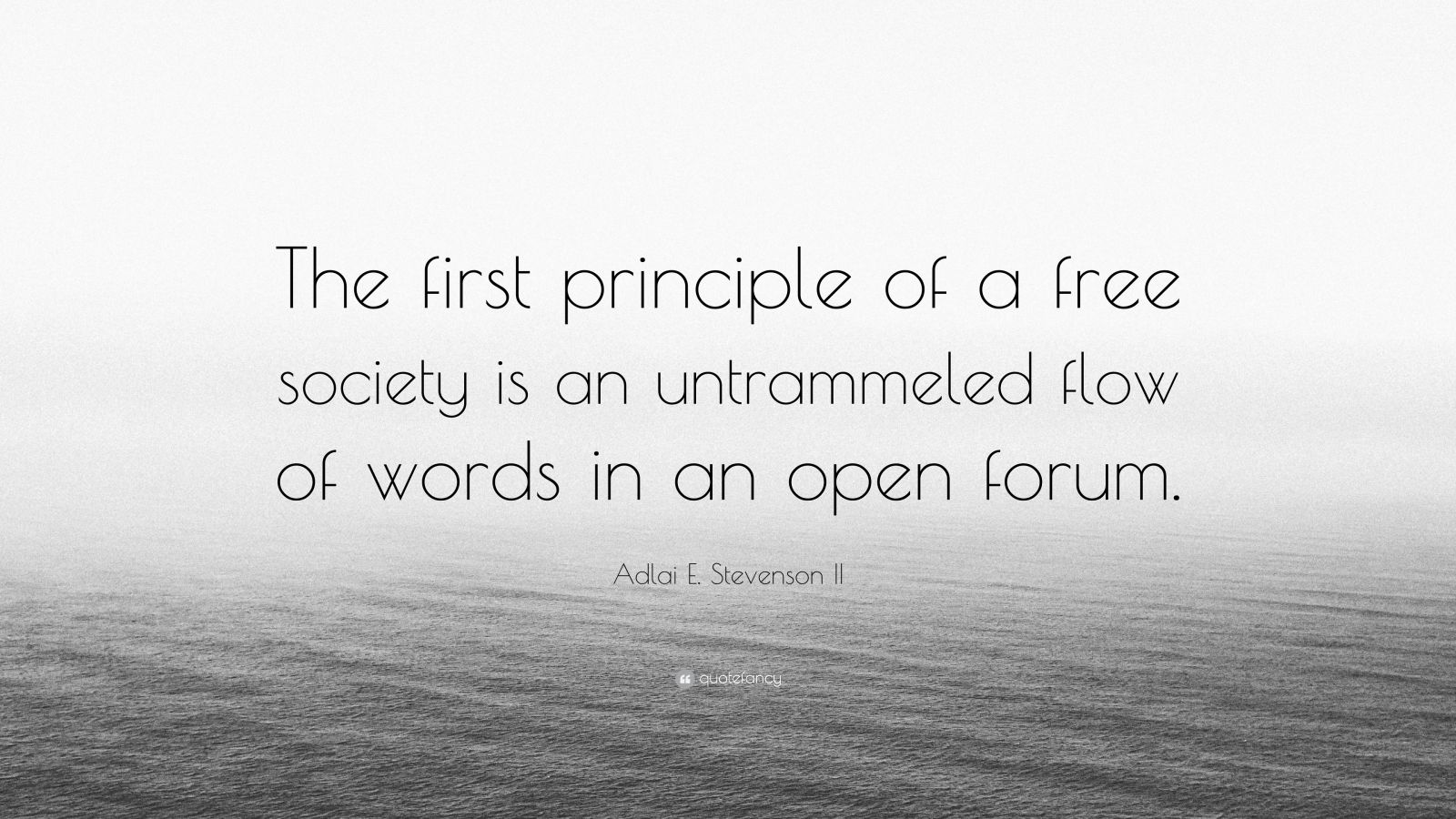 """Adlai E. Stevenson II Quote: """"The first principle of a free society is an untrammeled flow of words in an open forum."""""""