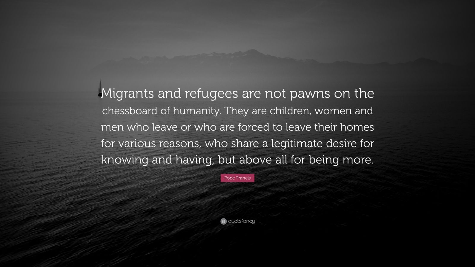 "Pope Francis Quote: ""Migrants and refugees are not pawns on the chessboard of humanity. They are children, women and men who leave or who are forced to leave their homes for various reasons, who share a legitimate desire for knowing and having, but above all for being more."""