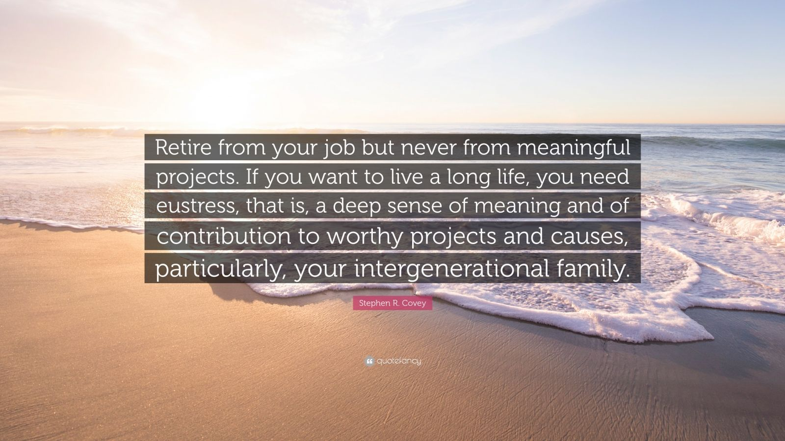"Stephen R. Covey Quote: ""Retire from your job but never from meaningful projects. If you want to live a long life, you need eustress, that is, a deep sense of meaning and of contribution to worthy projects and causes, particularly, your intergenerational family."""