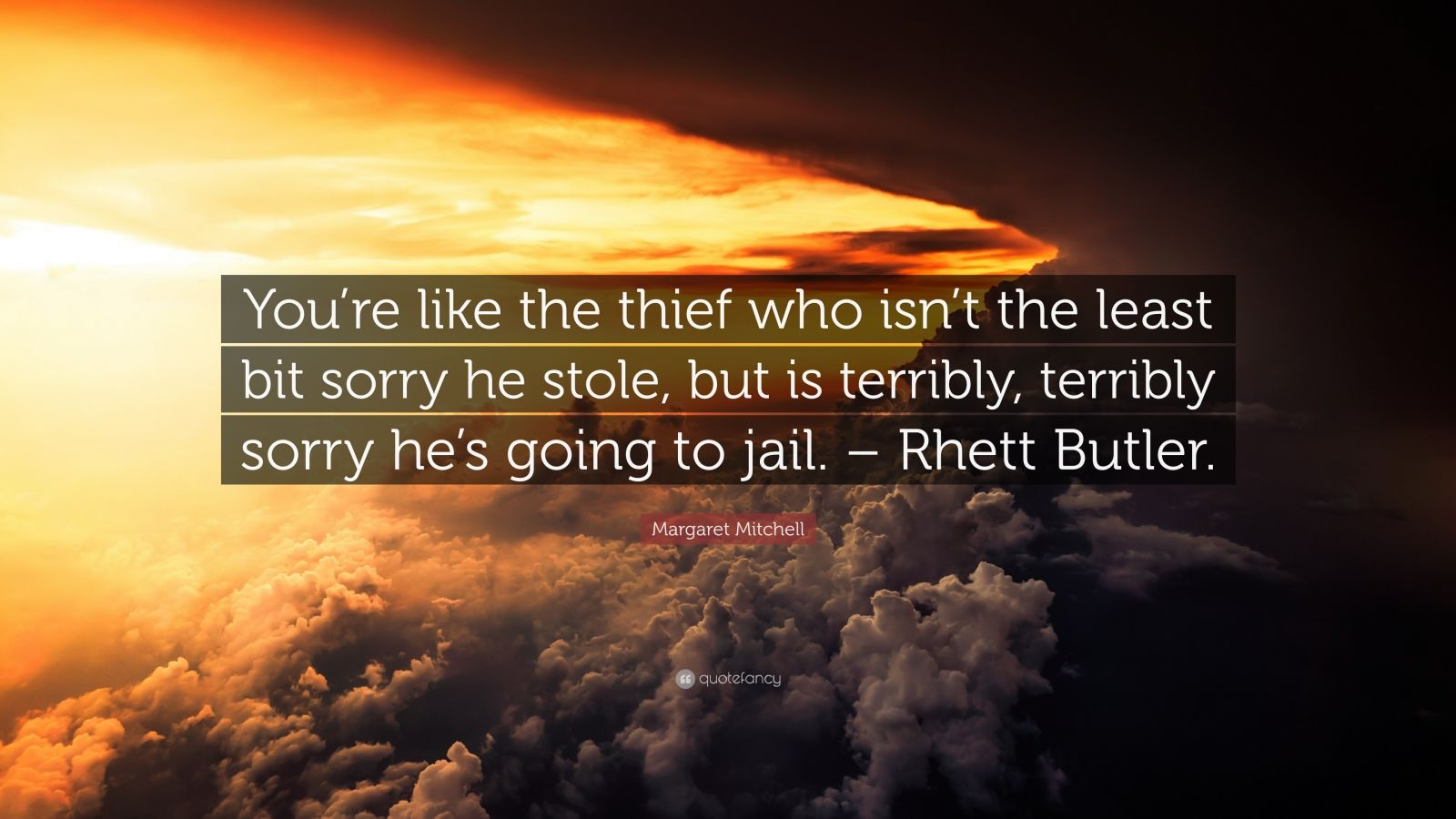 """Margaret Mitchell Quote: """"You're like the thief who isn't the least bit sorry he stole, but is terribly, terribly sorry he's going to jail. – Rhett Butler."""""""