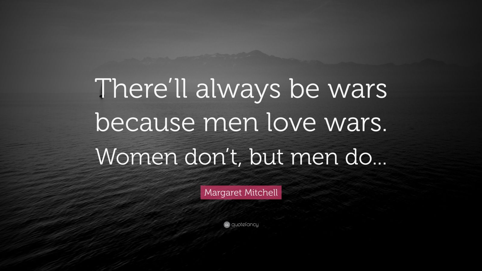 """Margaret Mitchell Quote: """"There'll always be wars because men love wars. Women don't, but men do..."""""""