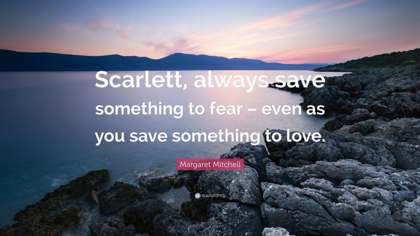 """Margaret Mitchell Quote: """"Scarlett, always save something to fear – even as you save something to love."""""""