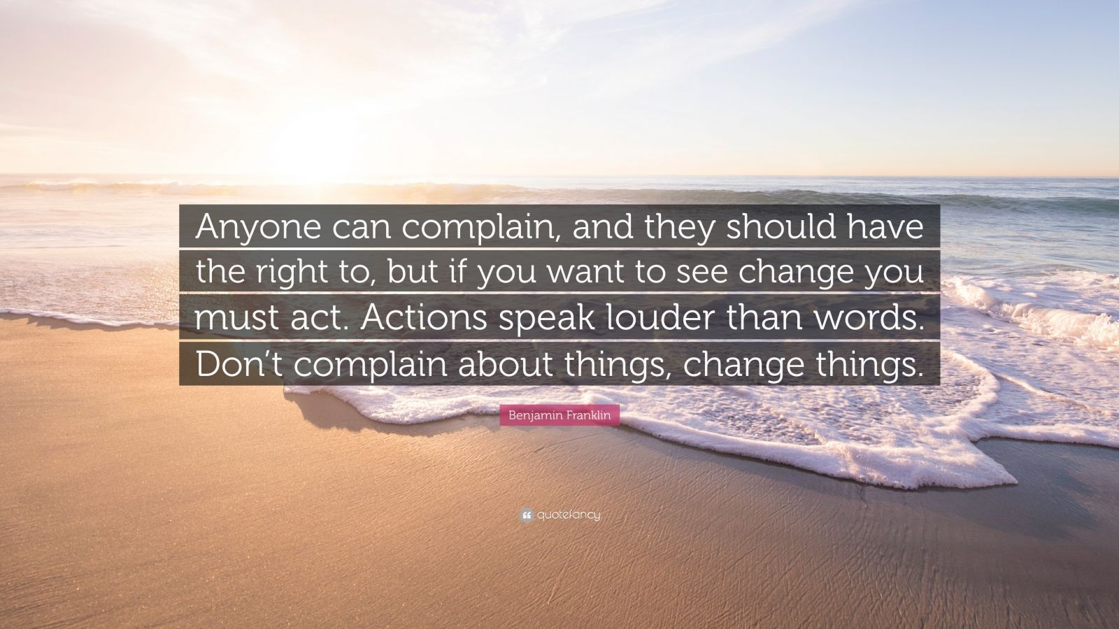 "Benjamin Franklin Quote: ""Anyone can complain, and they should have the right to, but if you want to see change you must act. Actions speak louder than words. Don't complain about things, change things."""