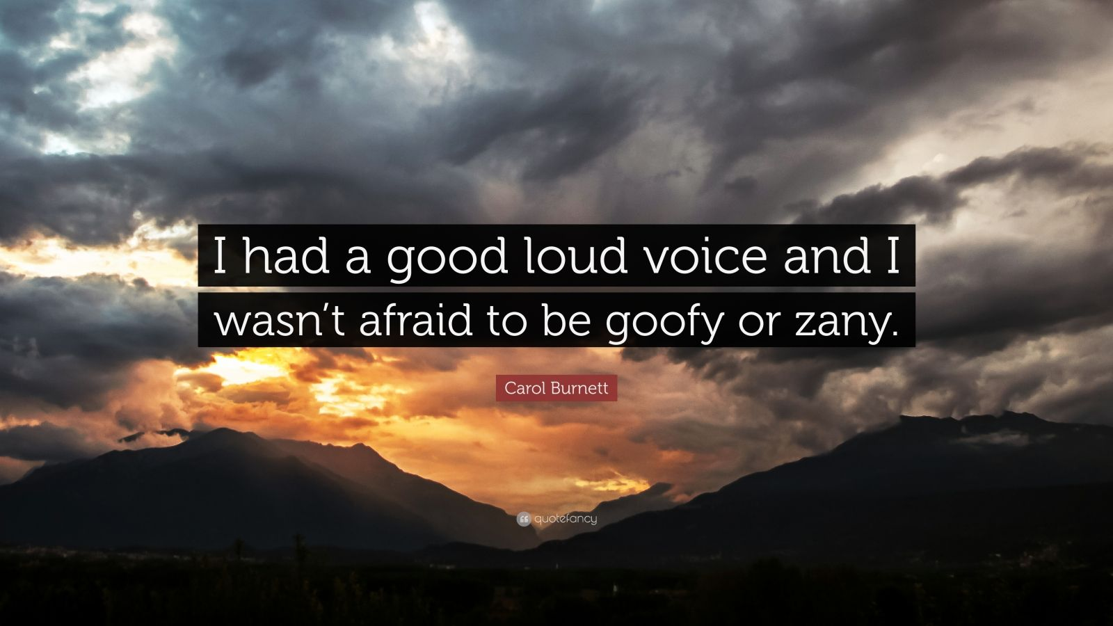 "Carol Burnett Quote: ""I had a good loud voice and I wasn't afraid to be goofy or zany."""