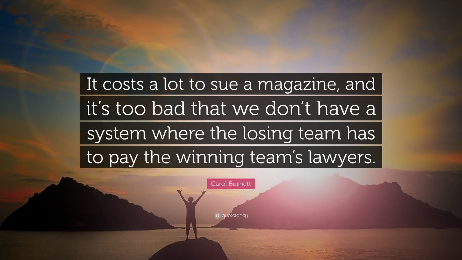"""Carol Burnett Quote: """"It costs a lot to sue a magazine, and it's too bad that we don't have a system where the losing team has to pay the winning team's lawyers."""""""