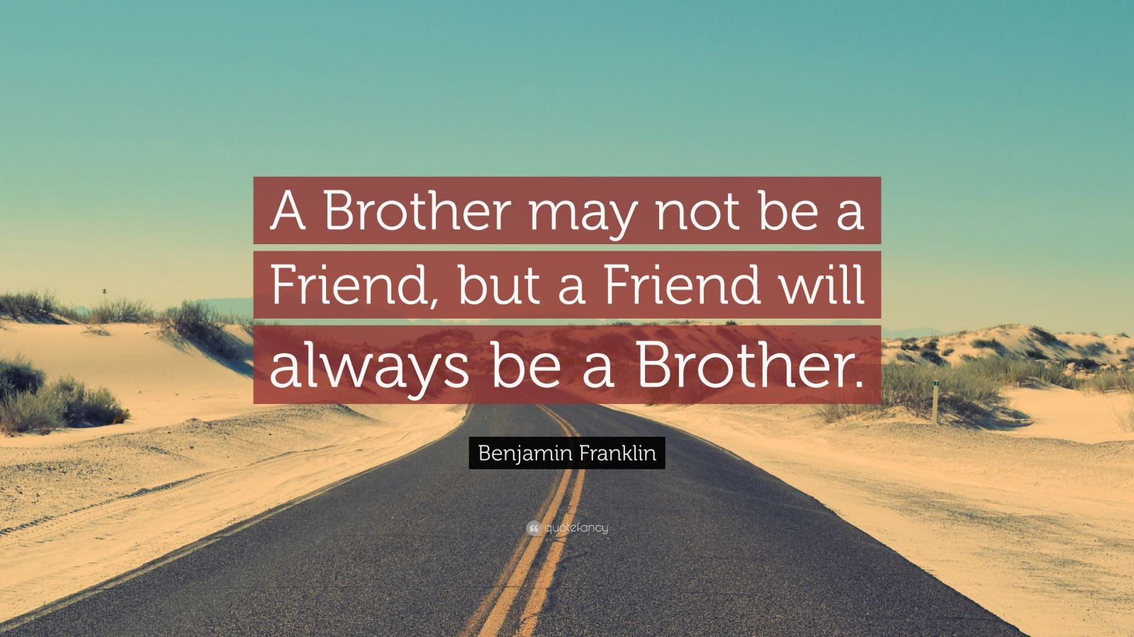 """Benjamin Franklin Quote: """"A Brother may not be a Friend, but a Friend will always be a Brother."""""""