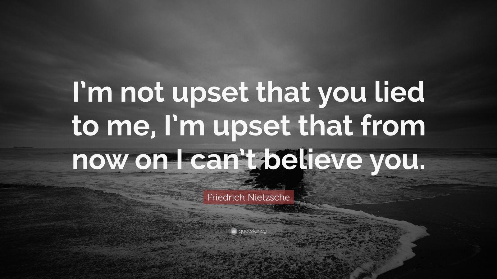 Friedrich Nietzsche Quote: Im not upset that you lied to