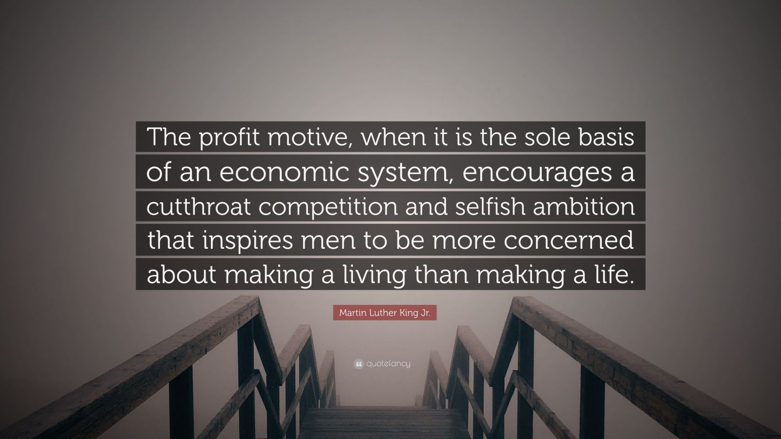 """Martin Luther King Jr. Quote: """"The profit motive, when it is the sole basis of an economic system, encourages a cutthroat competition and selfish ambition that inspires men to be more concerned about making a living than making a life."""""""