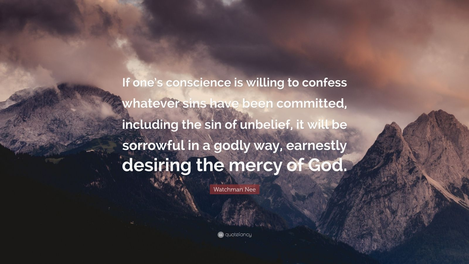 """Watchman Nee Quote: """"If one's conscience is willing to confess whatever sins have been committed, including the sin of unbelief, it will be sorrowful in a godly way, earnestly desiring the mercy of God."""""""