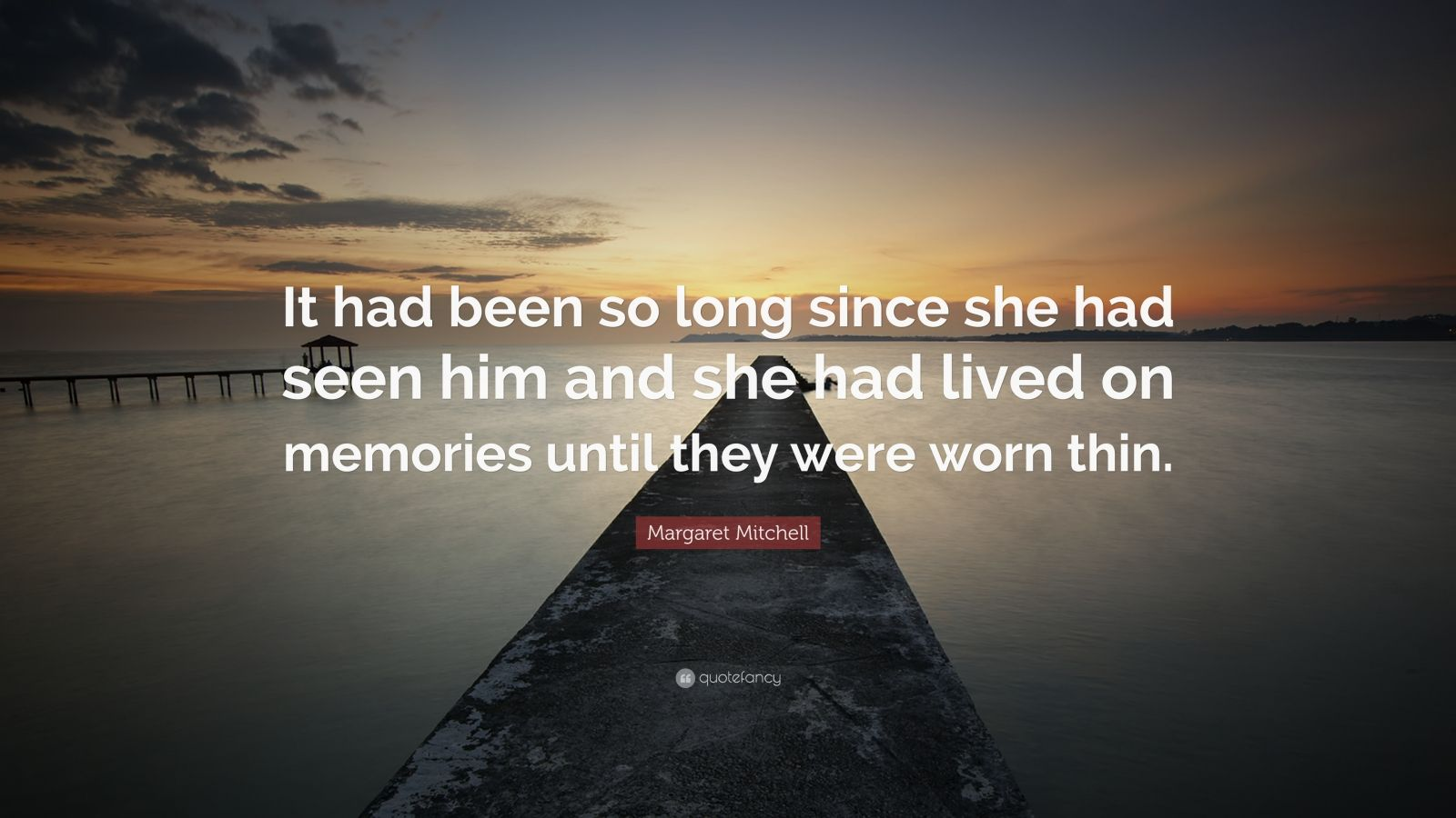 """Margaret Mitchell Quote: """"It had been so long since she had seen him and she had lived on memories until they were worn thin."""""""