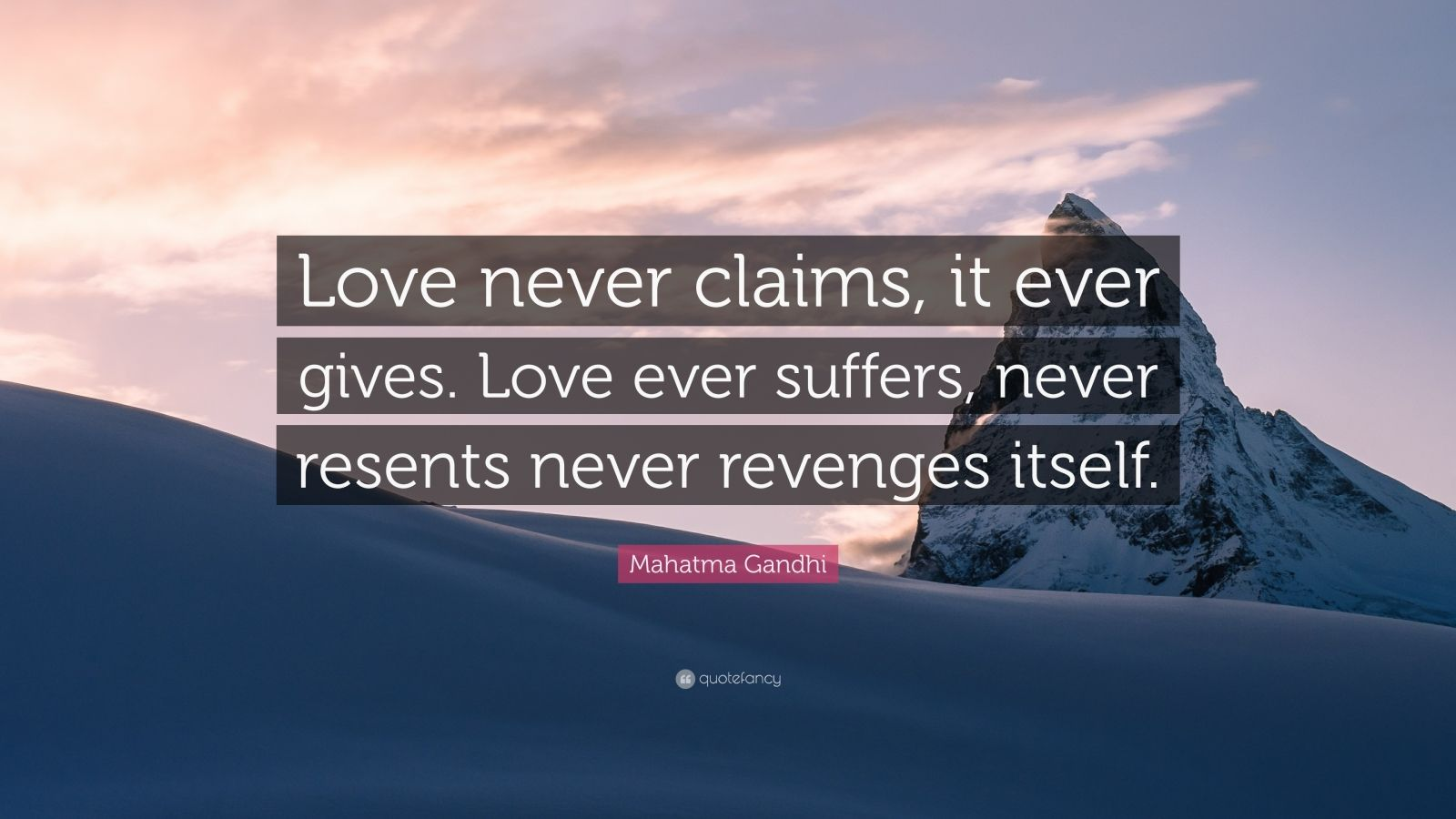 Love never claims, it ever gives. Love never suffers, never resents, never revenges itself