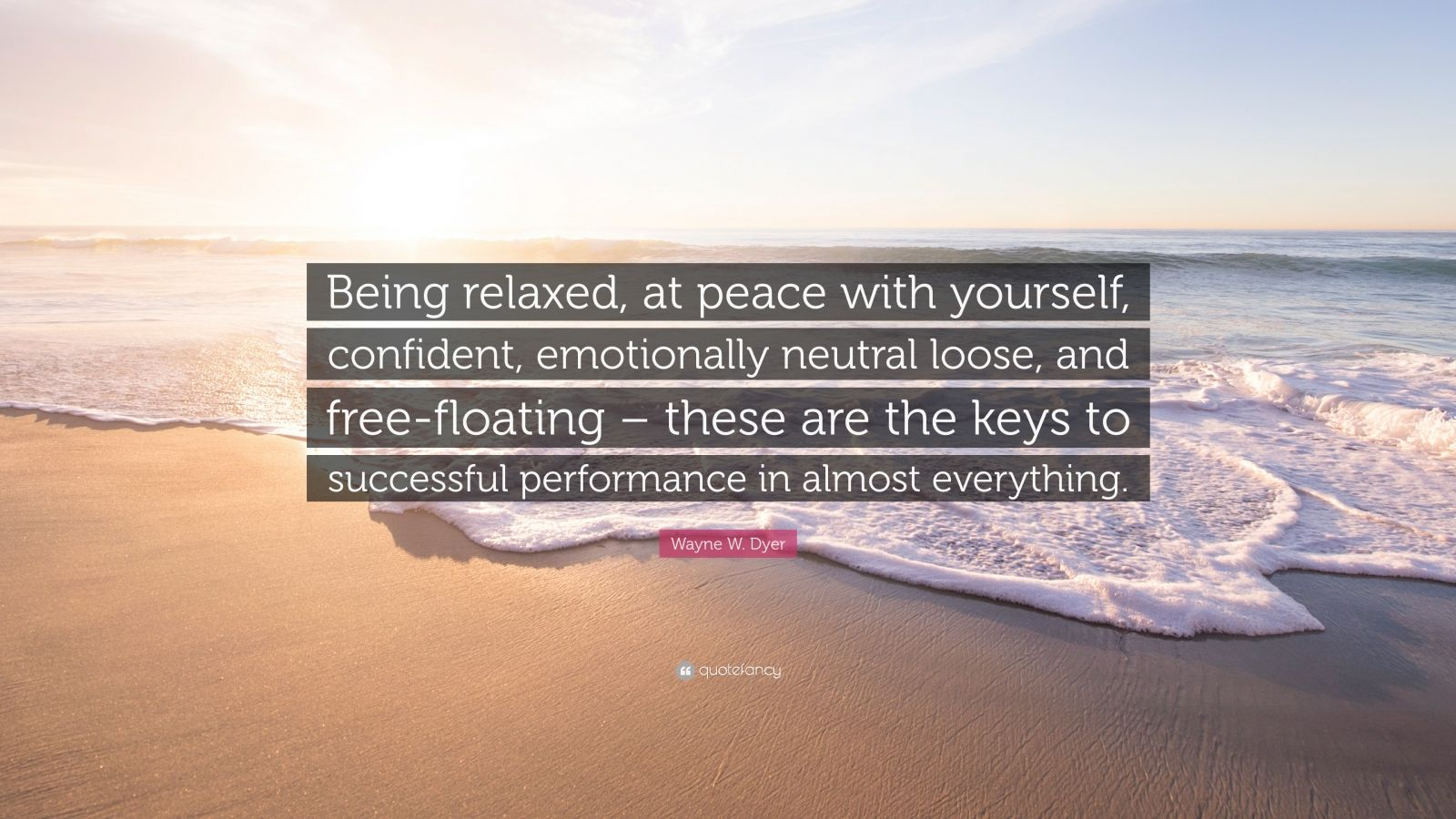 "Wayne W. Dyer Quote: ""Being relaxed, at peace with yourself, confident, emotionally neutral loose, and free-floating – these are the keys to successful performance in almost everything."""