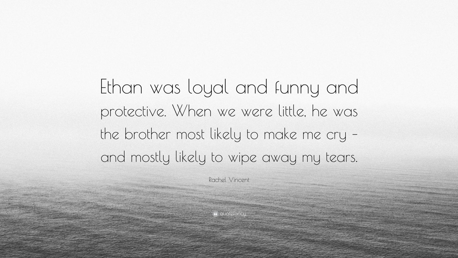"Rachel Vincent Quote: ""Ethan was loyal and funny and protective. When we were little, he was the brother most likely to make me cry – and mostly likely to wipe away my tears."""