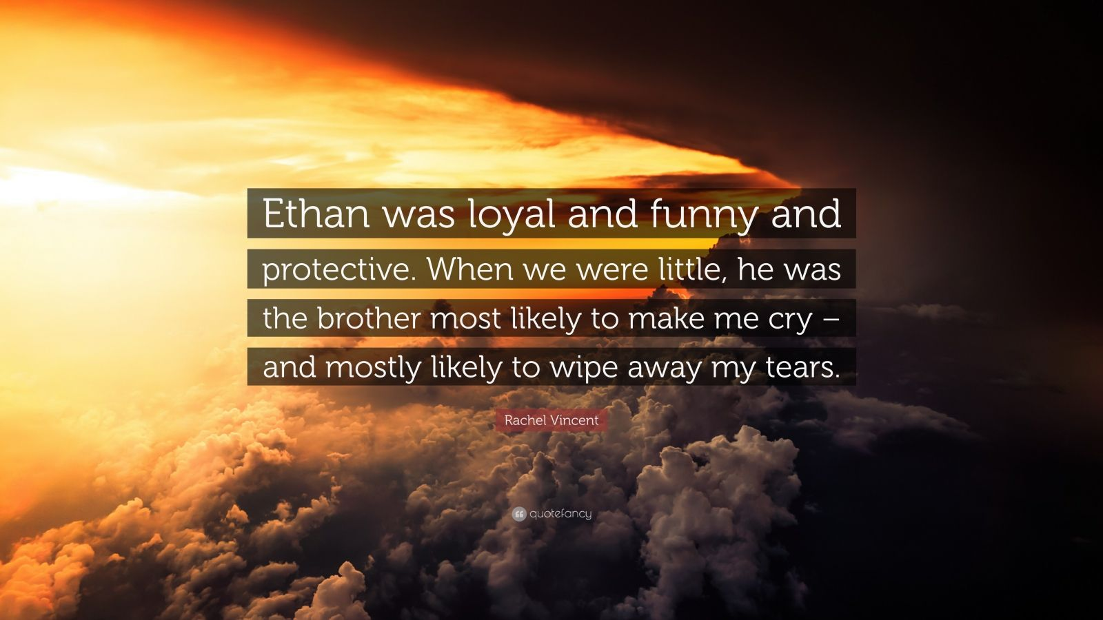 """Rachel Vincent Quote: """"Ethan was loyal and funny and protective. When we were little, he was the brother most likely to make me cry – and mostly likely to wipe away my tears."""""""
