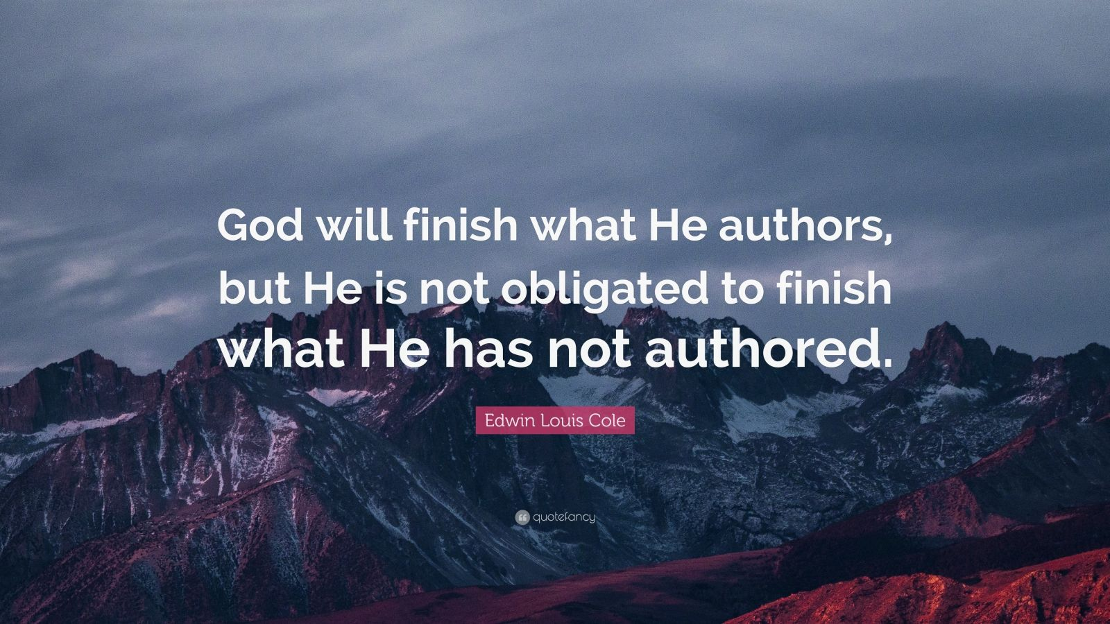 "Edwin Louis Cole Quote: ""God will finish what He authors, but He is not obligated to finish what He has not authored."""