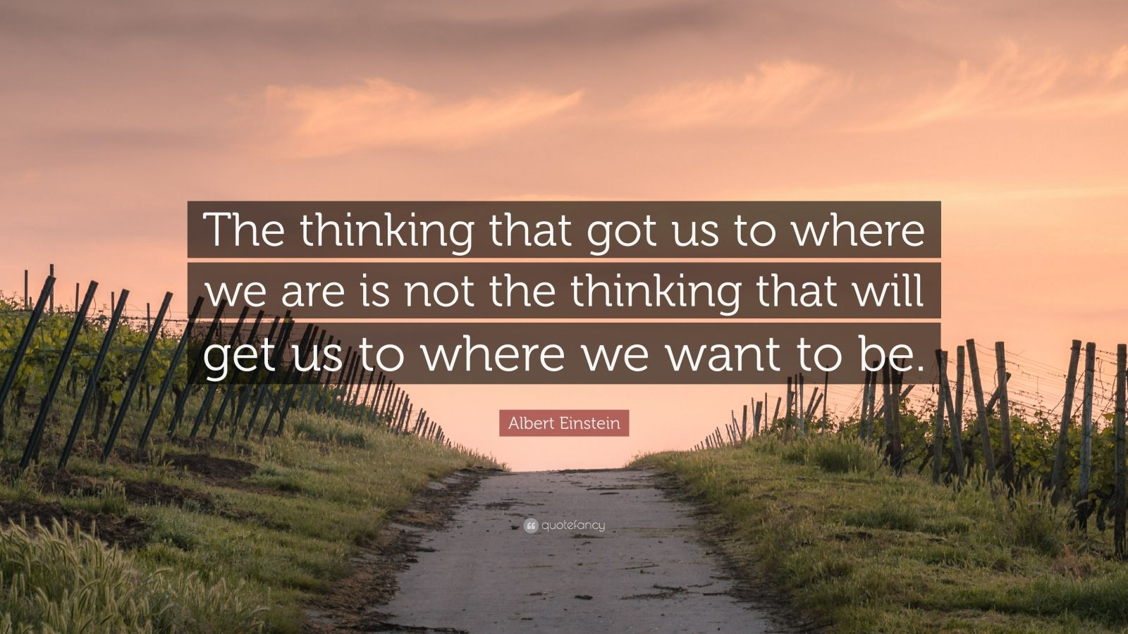 """Albert Einstein Quote: """"The thinking that got us to where we are is not the thinking that will get us to where we want to be."""""""