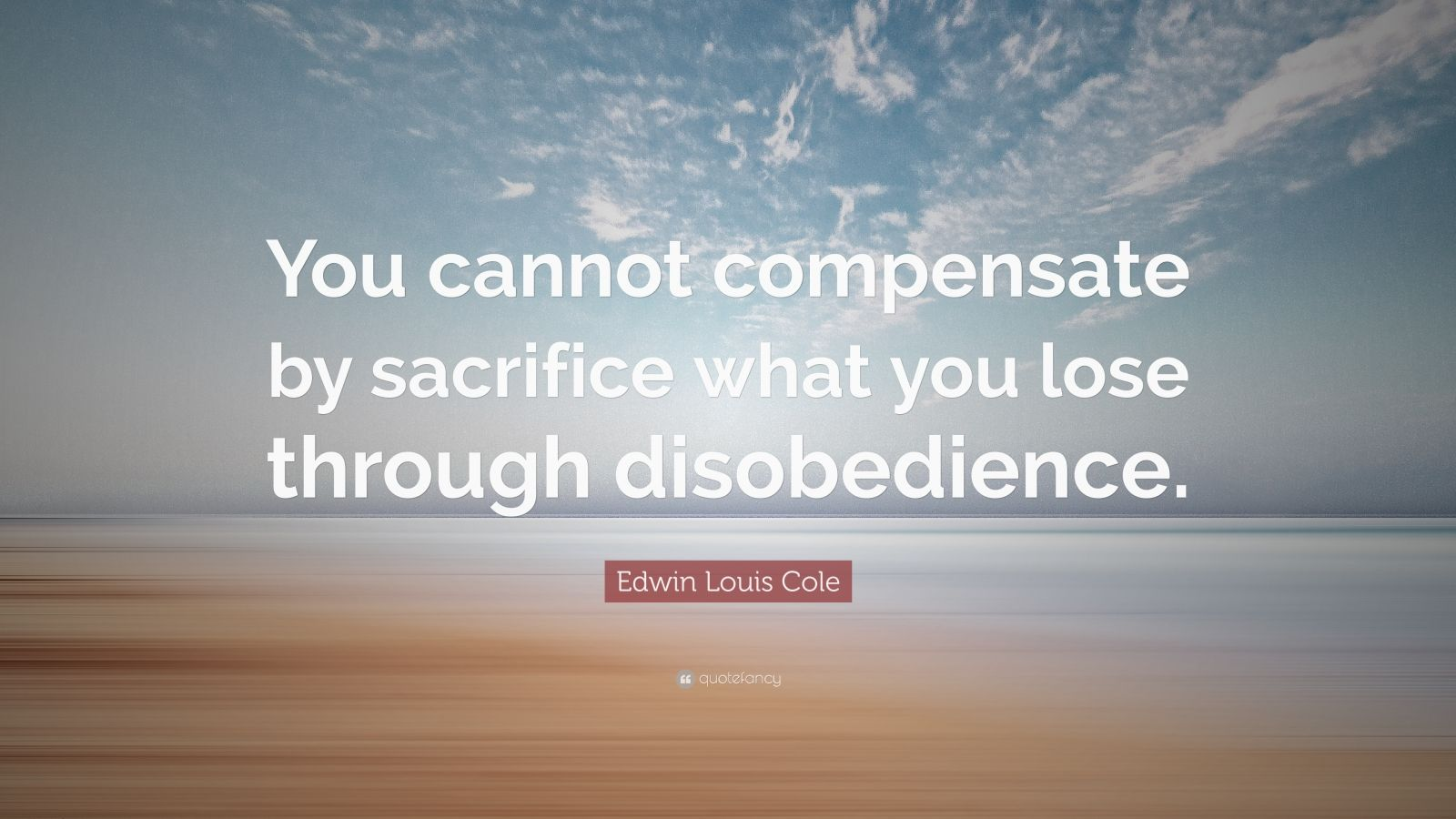 "Edwin Louis Cole Quote: ""You cannot compensate by sacrifice what you lose through disobedience."""