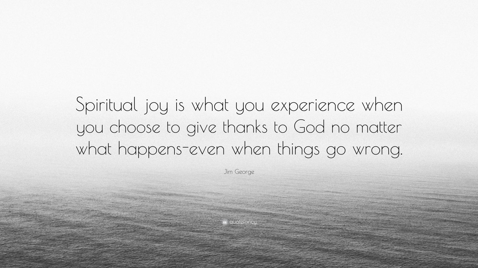 "Jim George Quote: ""Spiritual joy is what you experience when you choose to give thanks to God no matter what happens-even when things go wrong."""