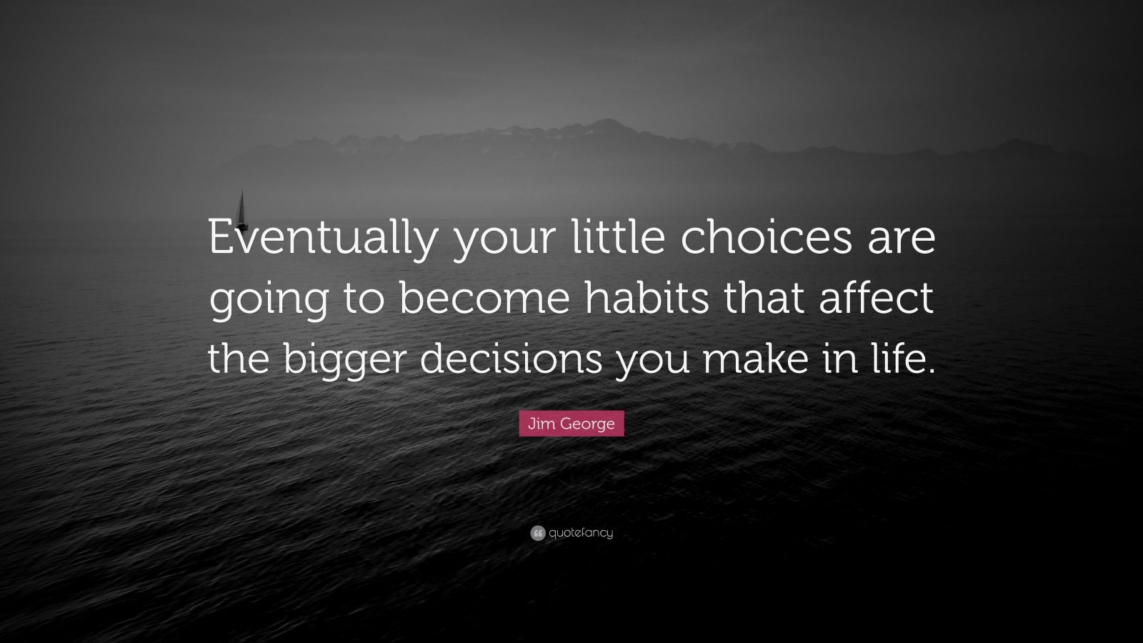 """Jim George Quote: """"Eventually your little choices are going to become habits that affect the bigger decisions you make in life."""""""