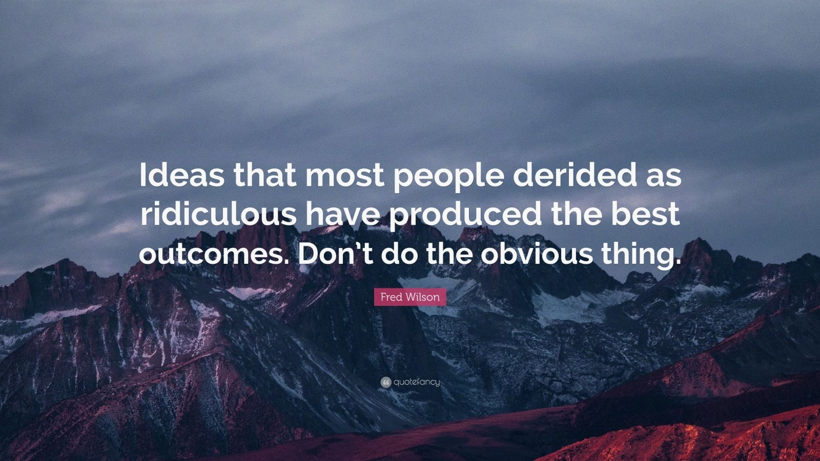 """Fred Wilson Quote: """"Ideas that most people derided as ridiculous have produced the best outcomes. Don't do the obvious thing."""""""