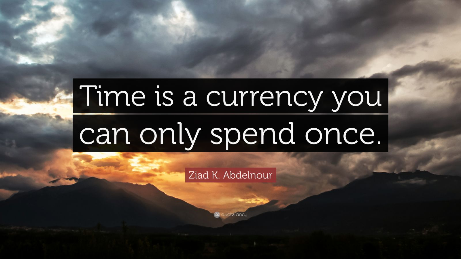 "Ziad K. Abdelnour Quote: ""Time is a currency you can only spend once."""