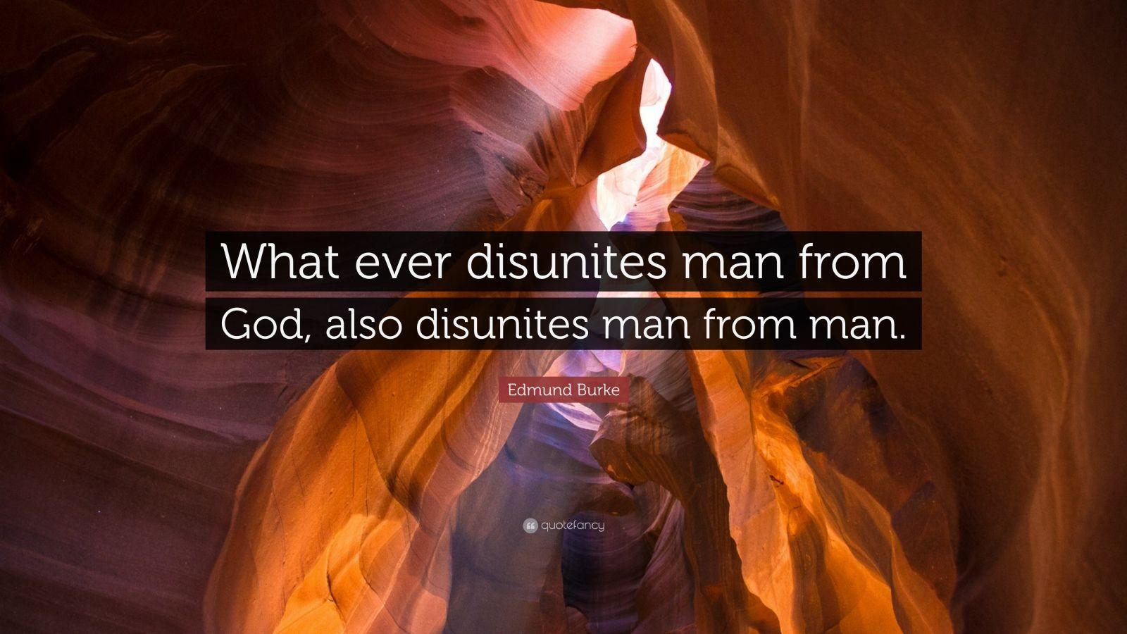 """Edmund Burke Quote: """"What ever disunites man from God, also disunites man from man."""""""