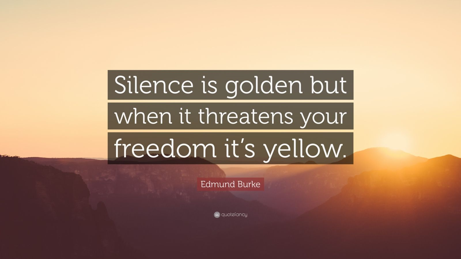 "Edmund Burke Quote: ""Silence is golden but when it threatens your freedom it's yellow."""