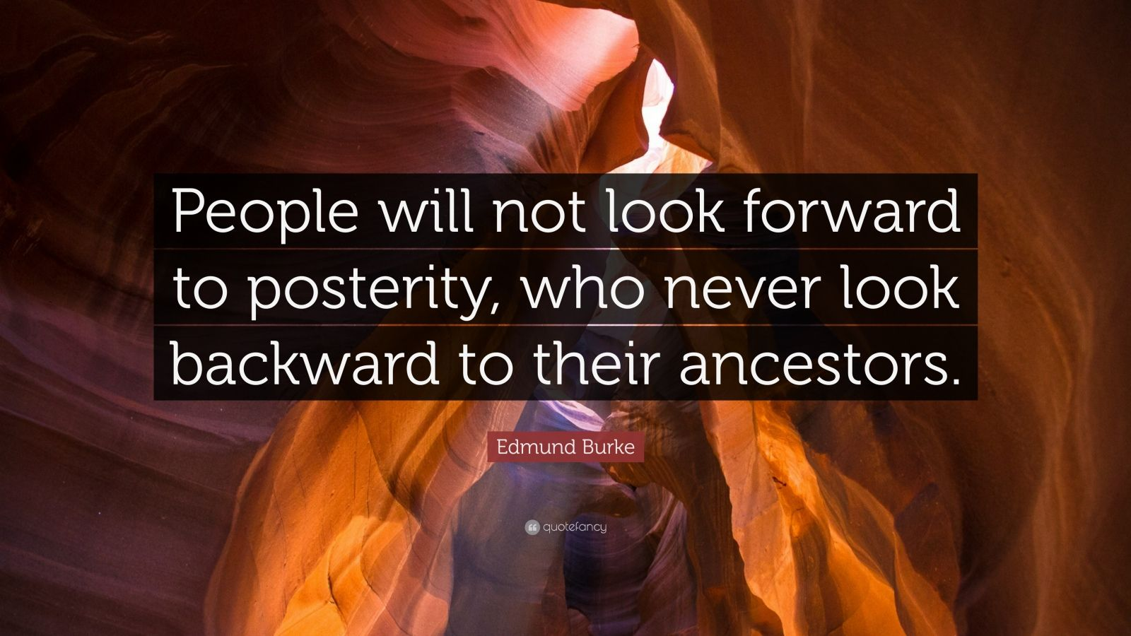 """Edmund Burke Quote: """"People will not look forward to posterity, who never look backward to their ancestors."""""""