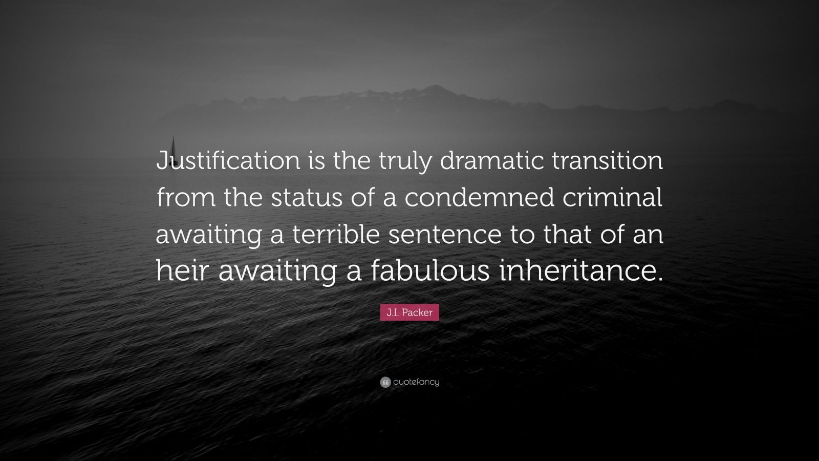 """J.I. Packer Quote: """"Justification is the truly dramatic transition from the status of a condemned criminal awaiting a terrible sentence to that of an heir awaiting a fabulous inheritance."""""""