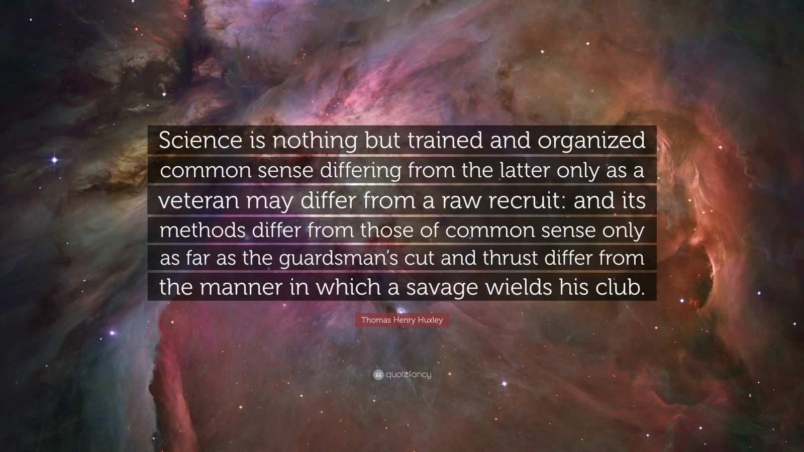 """Thomas Henry Huxley Quote: """"Science is nothing but trained and organized common sense differing from the latter only as a veteran may differ from a raw recruit: and its methods differ from those of common sense only as far as the guardsman's cut and thrust differ from the manner in which a savage wields his club."""""""