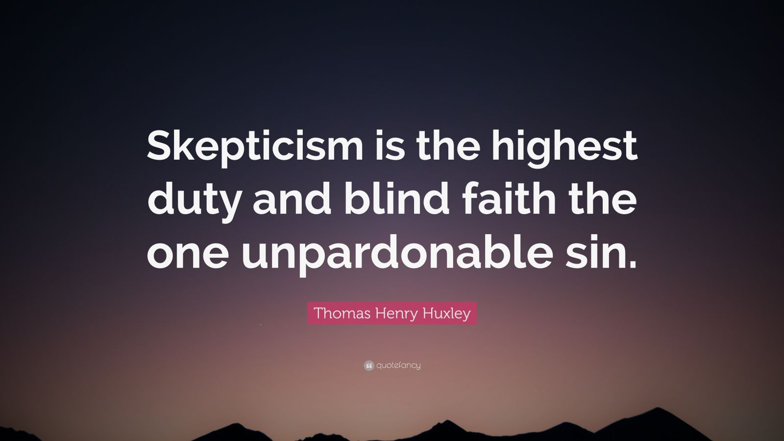 """Thomas Henry Huxley Quote: """"Skepticism is the highest duty and blind faith the one unpardonable sin."""""""