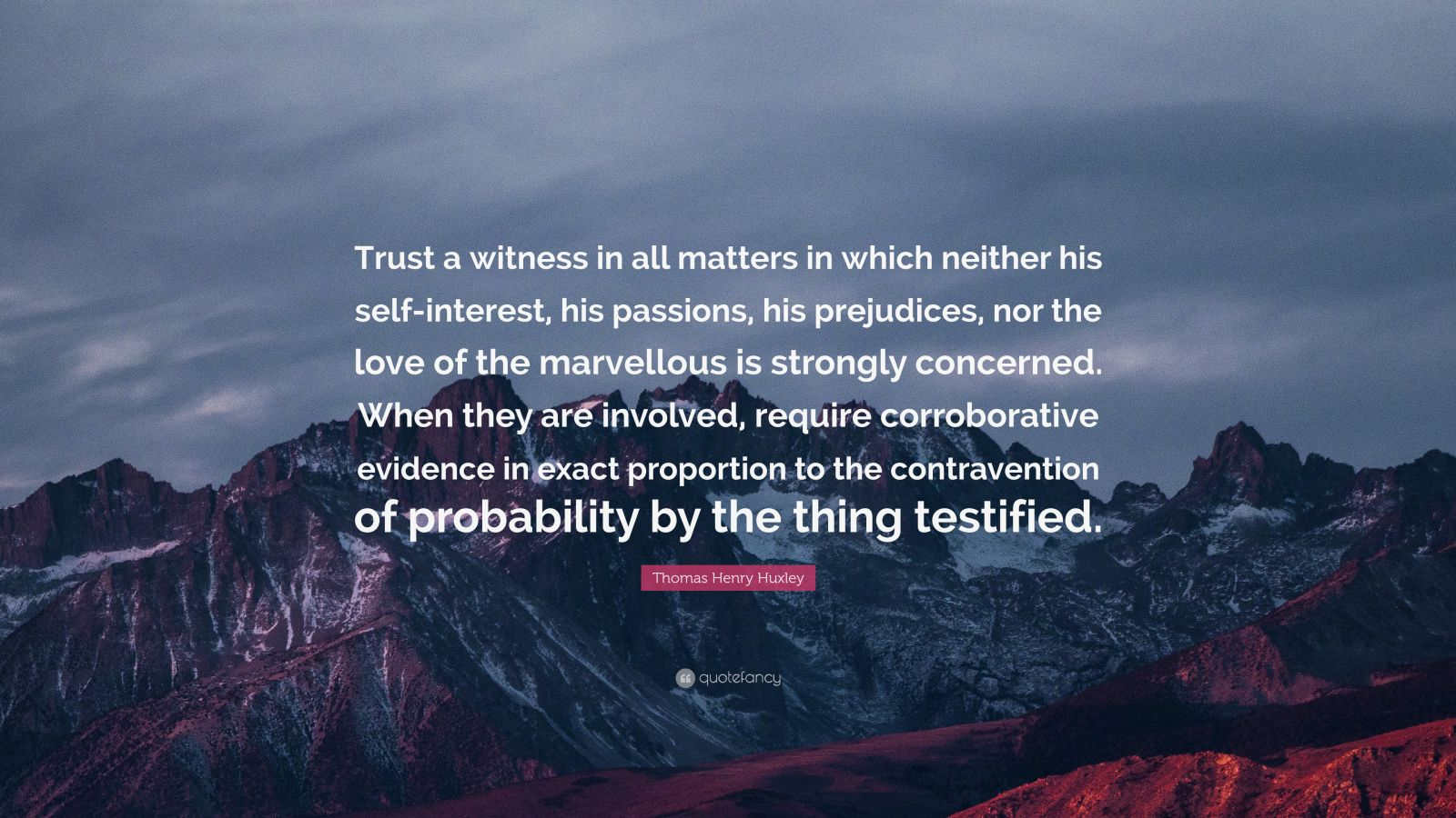 "Thomas Henry Huxley Quote: ""Trust a witness in all matters in which neither his self-interest, his passions, his prejudices, nor the love of the marvellous is strongly concerned. When they are involved, require corroborative evidence in exact proportion to the contravention of probability by the thing testified."""