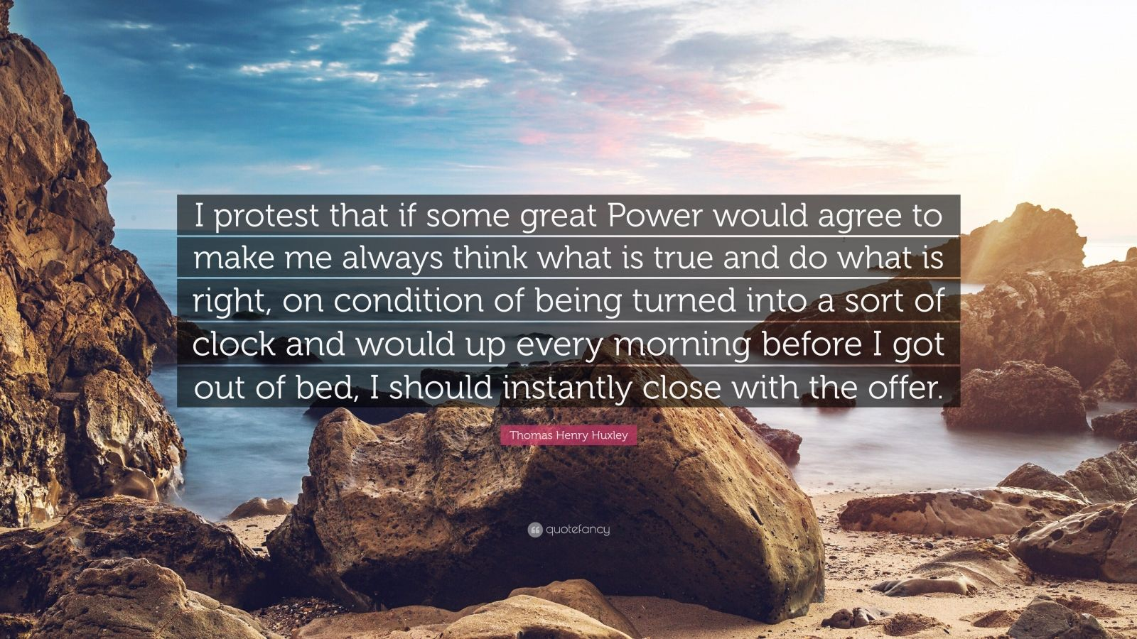 "Thomas Henry Huxley Quote: ""I protest that if some great Power would agree to make me always think what is true and do what is right, on condition of being turned into a sort of clock and would up every morning before I got out of bed, I should instantly close with the offer."""