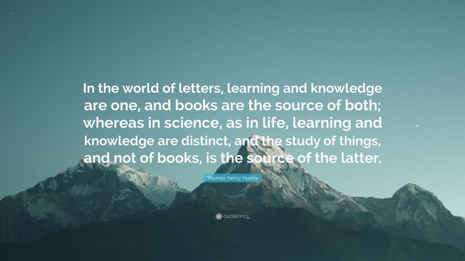 """Thomas Henry Huxley Quote: """"In the world of letters, learning and knowledge are one, and books are the source of both; whereas in science, as in life, learning and knowledge are distinct, and the study of things, and not of books, is the source of the latter."""""""