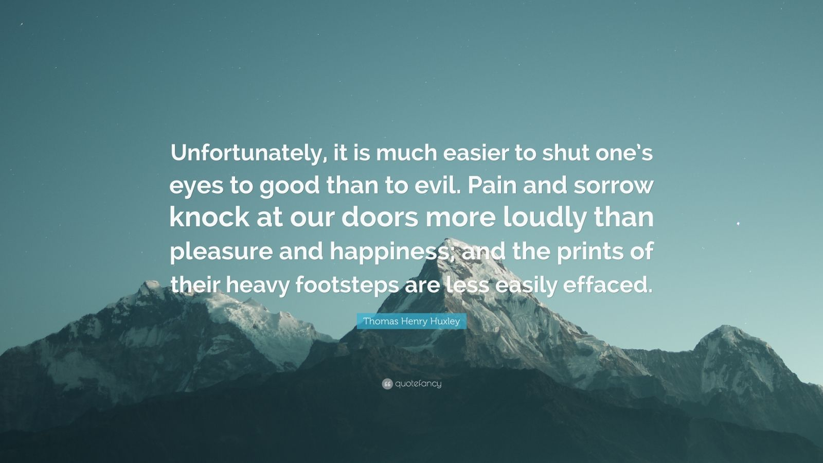 """Thomas Henry Huxley Quote: """"Unfortunately, it is much easier to shut one's eyes to good than to evil. Pain and sorrow knock at our doors more loudly than pleasure and happiness; and the prints of their heavy footsteps are less easily effaced."""""""