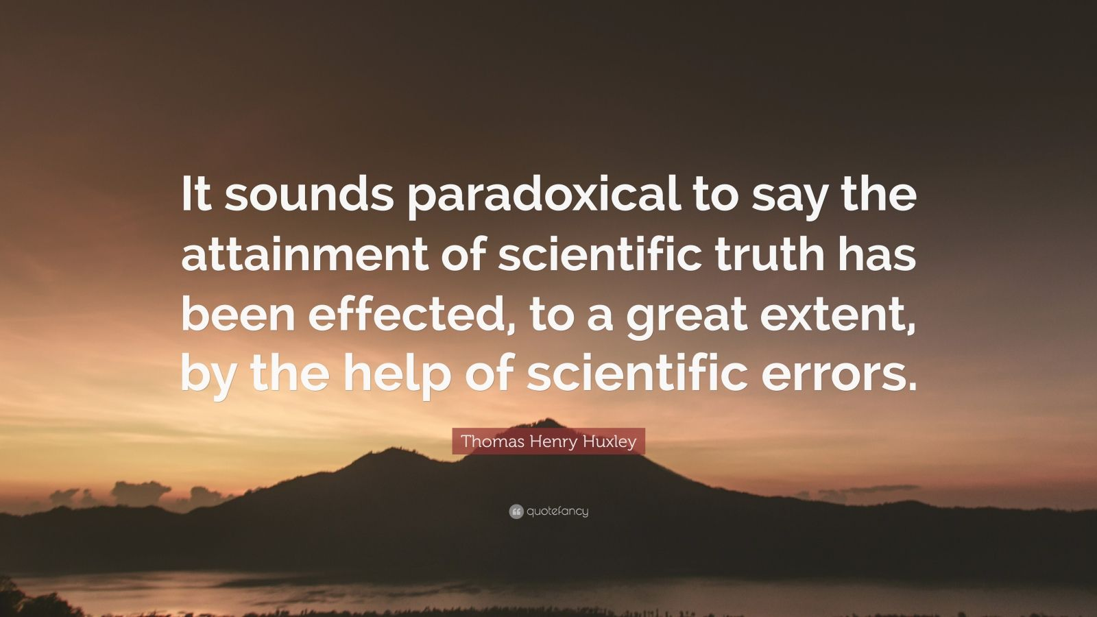 """Thomas Henry Huxley Quote: """"It sounds paradoxical to say the attainment of scientific truth has been effected, to a great extent, by the help of scientific errors."""""""