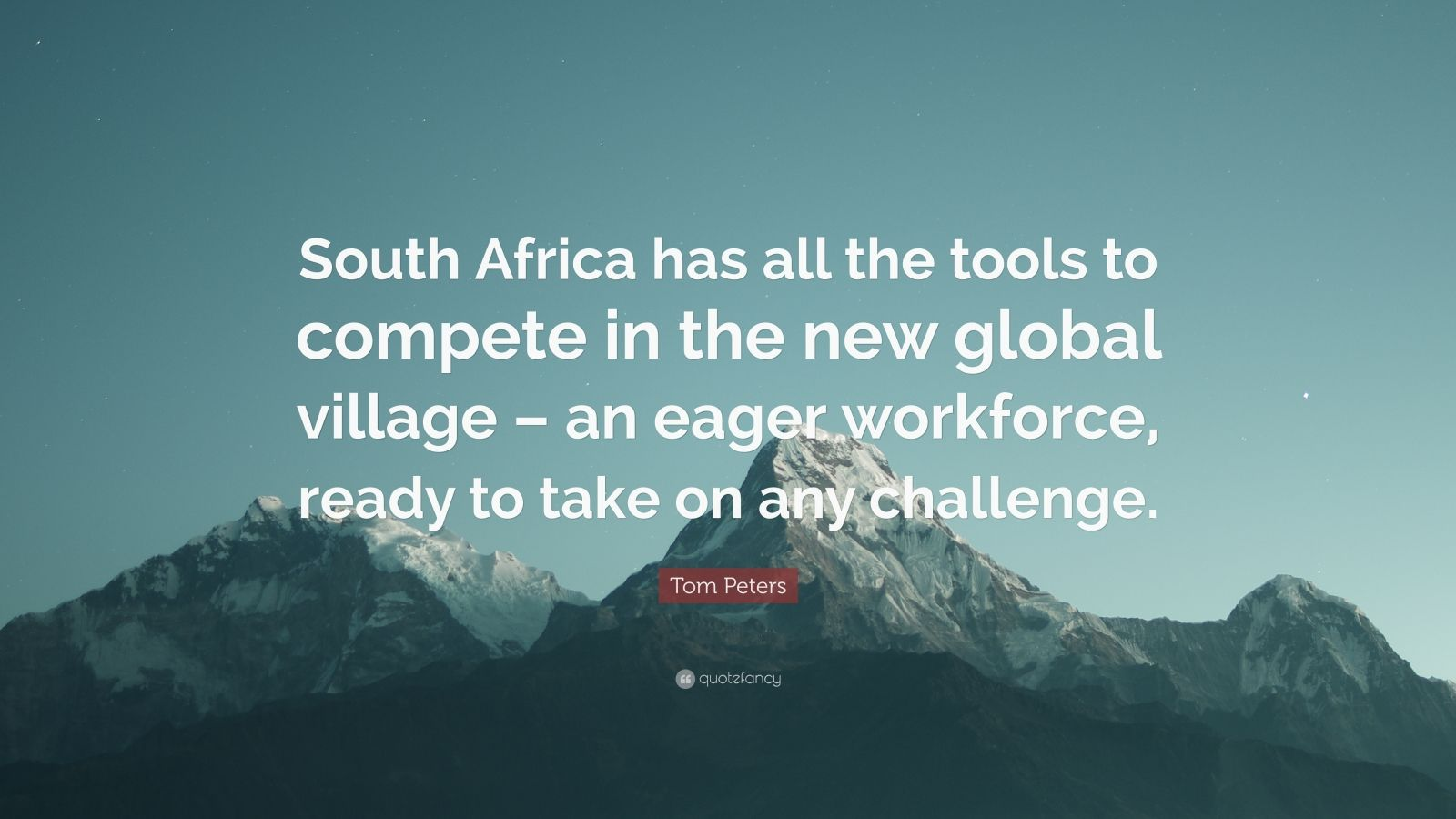"""Tom Peters Quote: """"South Africa has all the tools to compete in the new global village – an eager workforce, ready to take on any challenge."""""""