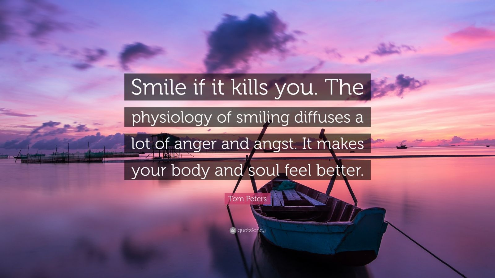"""Tom Peters Quote: """"Smile if it kills you. The physiology of smiling diffuses a lot of anger and angst. It makes your body and soul feel better."""""""