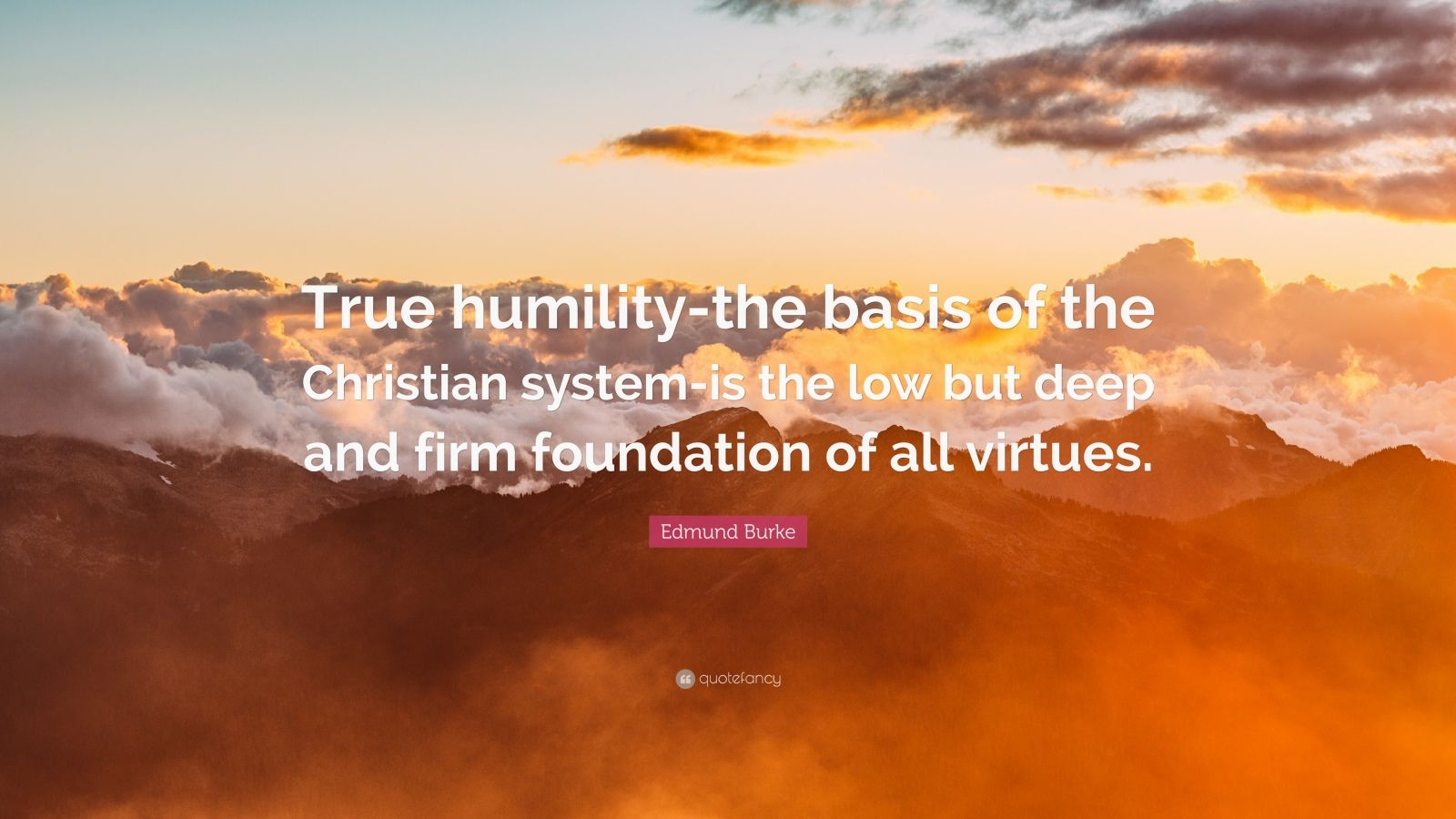 """Edmund Burke Quote: """"True humility-the basis of the Christian system-is the low but deep and firm foundation of all virtues."""""""