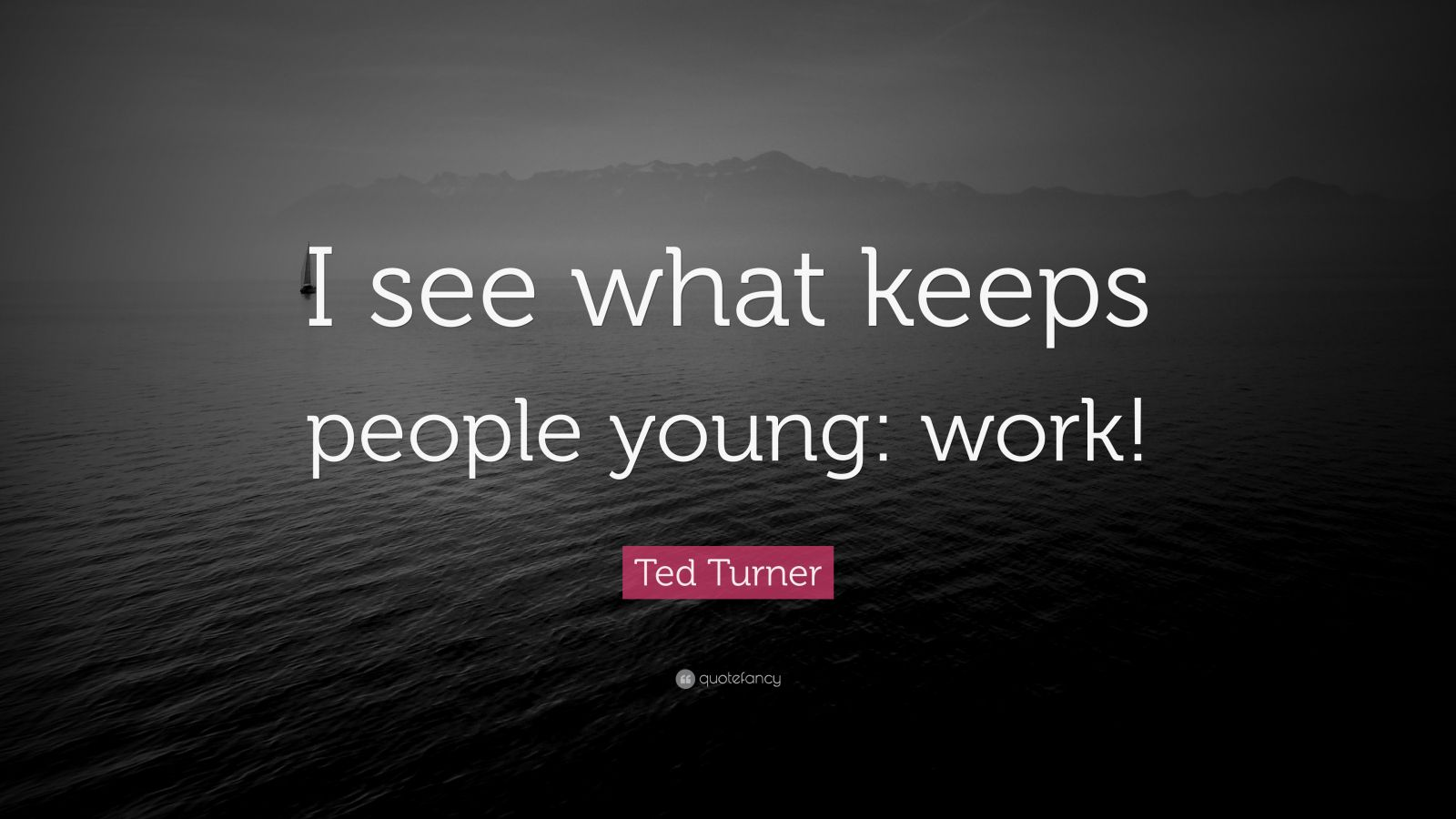 """Ted Turner Quote: """"I see what keeps people young: work!"""""""