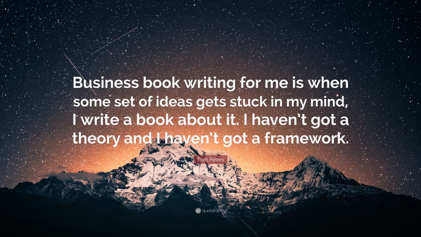 "Tom Peters Quote: ""Business book writing for me is when some set of ideas gets stuck in my mind, I write a book about it. I haven't got a theory and I haven't got a framework."""