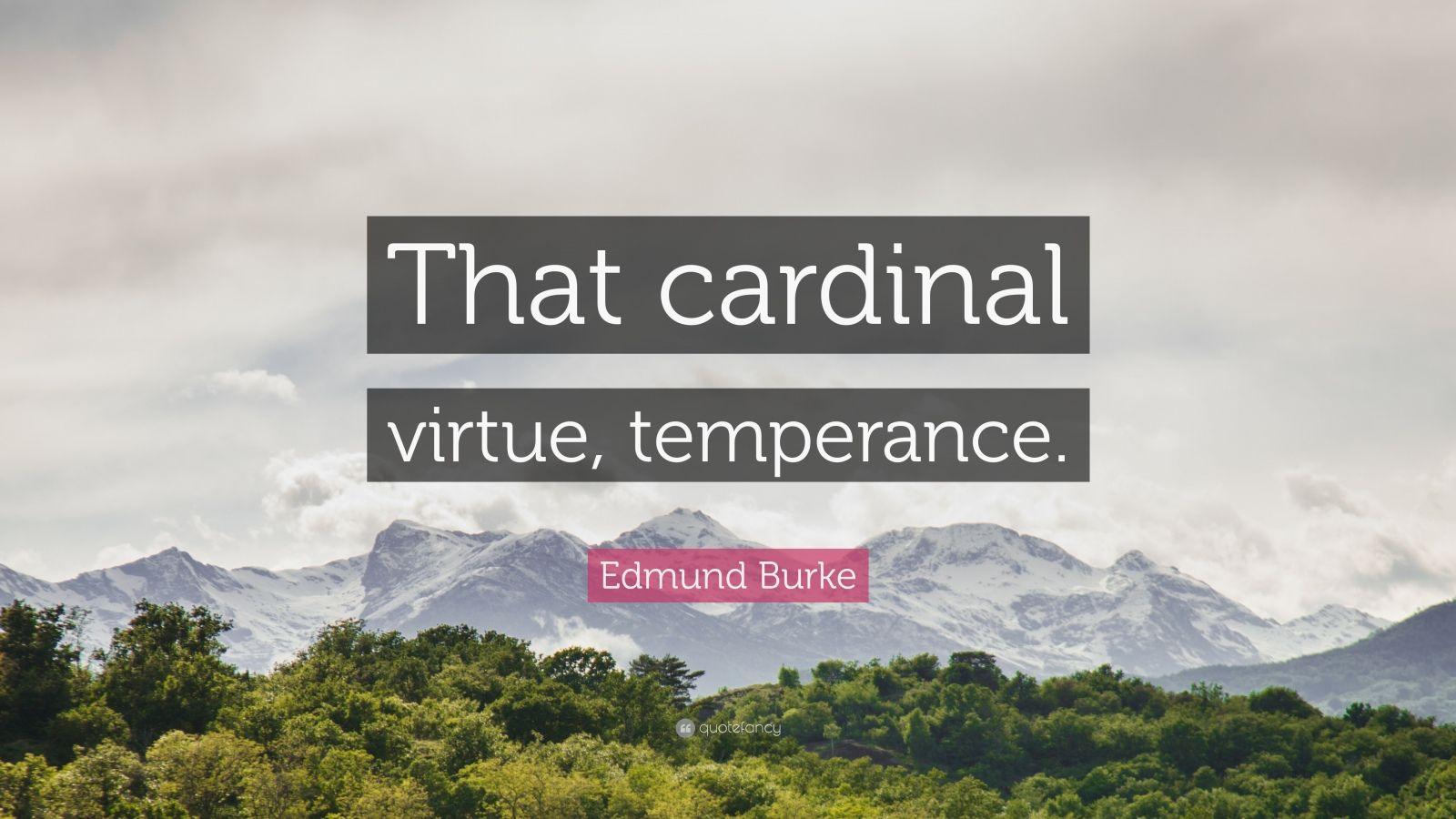 "Edmund Burke Quote: ""That cardinal virtue, temperance."""