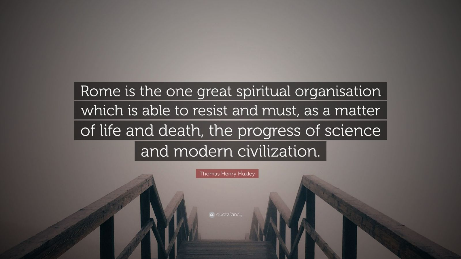"""Thomas Henry Huxley Quote: """"Rome is the one great spiritual organisation which is able to resist and must, as a matter of life and death, the progress of science and modern civilization."""""""