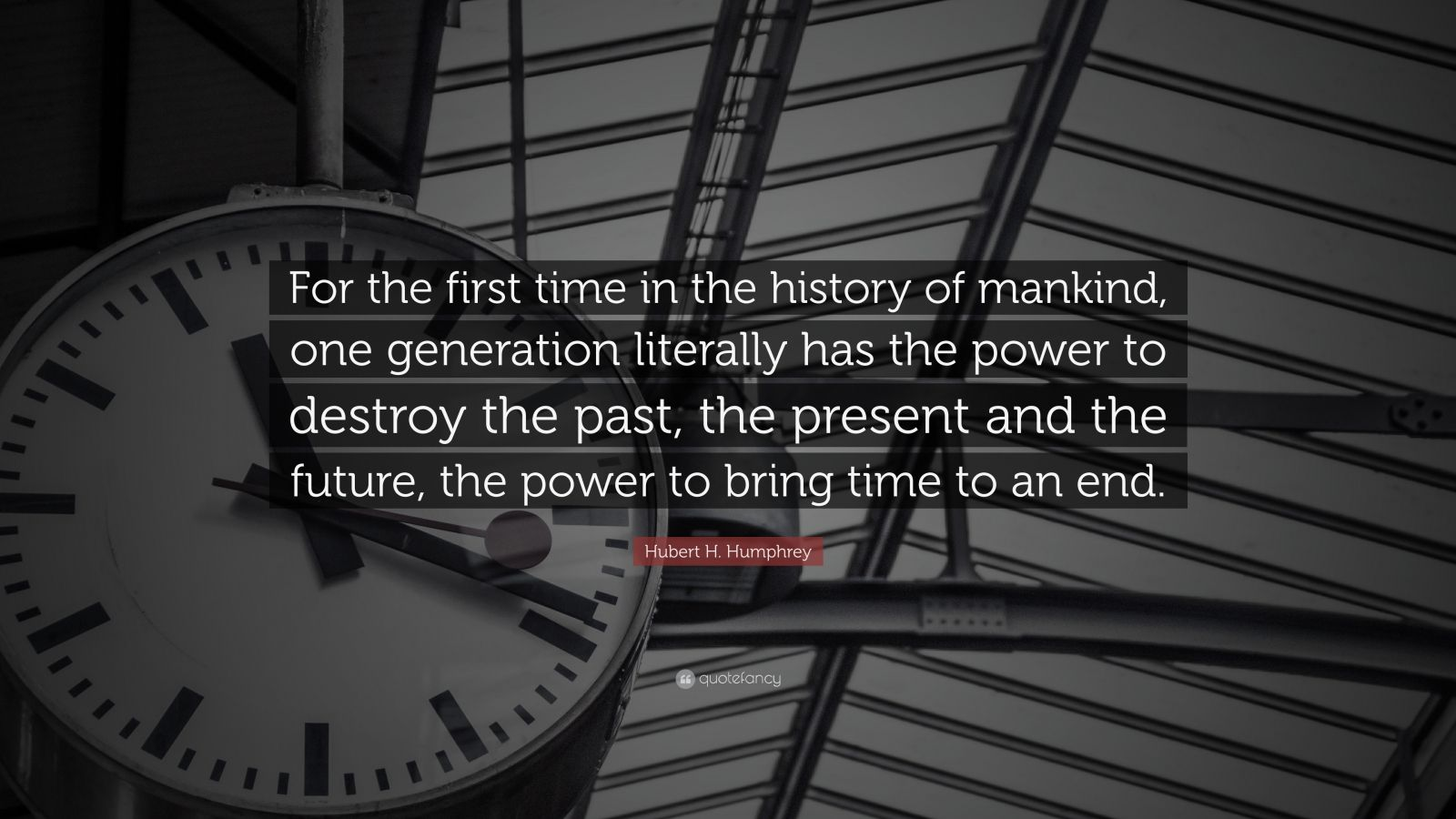 """Hubert H. Humphrey Quote: """"For the first time in the history of mankind, one generation literally has the power to destroy the past, the present and the future, the power to bring time to an end."""""""