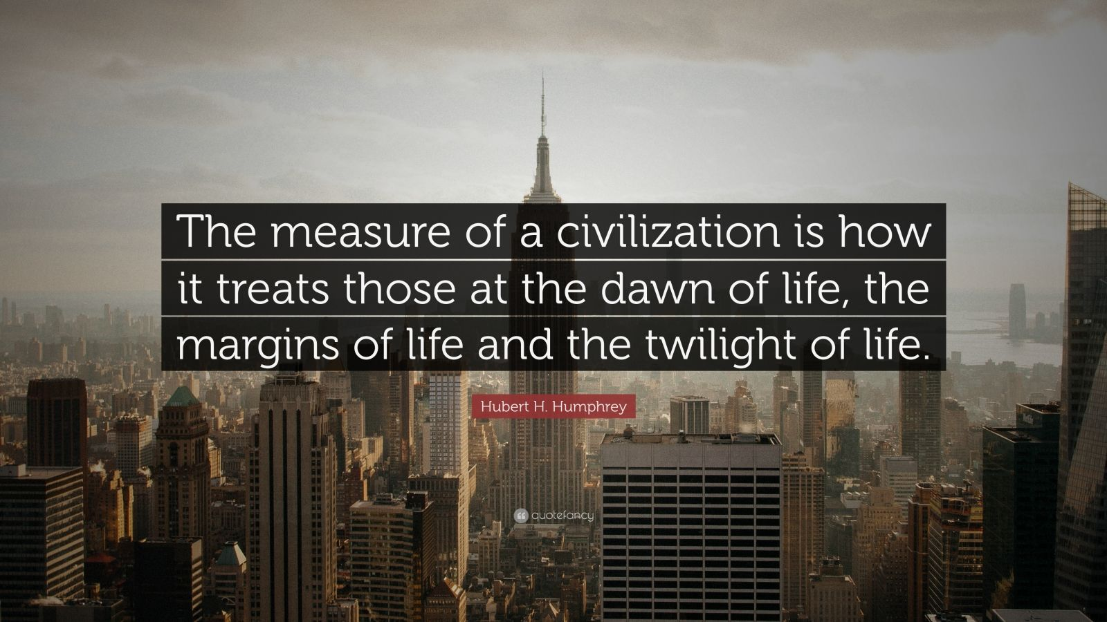 "Hubert H. Humphrey Quote: ""The measure of a civilization is how it treats those at the dawn of life, the margins of life and the twilight of life."""