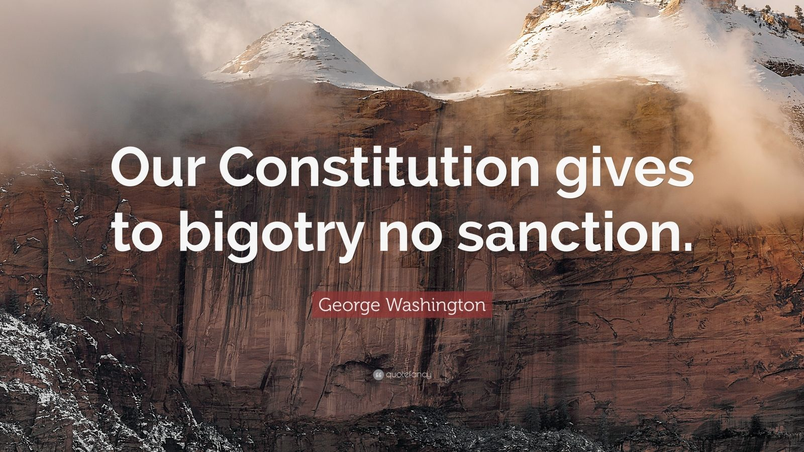 "George Washington Quote: ""Our Constitution gives to bigotry no sanction."""